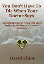 You Don't Have to Die When Your Doctor Says: A Practical Guide to Living with Gr
