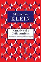 Narrative Of A Child Analysis: The Conduct of the Psycho-Analysis of Children as