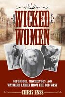 Wicked Women : Notorious, Mischievous, and Wayward Ladies from the Old West, ...