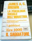 LIBRO LA PSICOLOGIA SOCIALE DELL'INDUSTRIA JAMES A.C. BROWN IL SAGGIATORE 1971