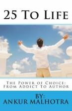 25 to Life : The Power of Choice: from Addict to Author by By:Ankur Malhotra...