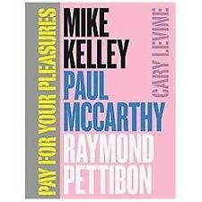 Pay for Your Pleasures: Mike Kelley, Paul McCarthy, Raymond Pettibon by Levine,