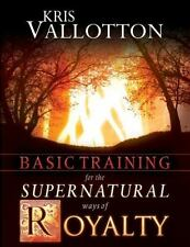 Basic Training for the Supernatural Ways of Royalty by Kris Vallotton and...