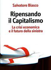 Biasco Salvatore  RIPENSANDO IL CAPITALISMO. CRISI ECONOMICA E FUTURO SINISTRA