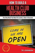How to Build a Health Club Business (Special Edition) : The Only Book You...