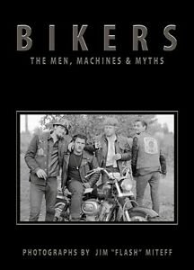 "BIKERS:THE MEN, MACHINES & MYTHS Vintage Photographs by Jim ""Flash"" Miteff 2017"