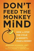 Don't Feed the Monkey Mind : How to Stop the Cycle of Anxiety, Fear & Worry, ...
