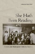 She Hath Been Reading : Women and Shakespeare Clubs in America by Katherine...