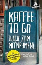 Kaffee to go - auch zum Mitnehmen!: Die verrücktesten und witzigsten Schilder