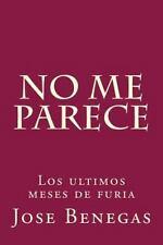 No Me Parece : Los Ultimos Meses de Furia by Jose Benegas (2014, Paperback)