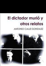El Dictador Murio y Otros Relatos by Antonio Calle Gonzalez (2014, Paperback)