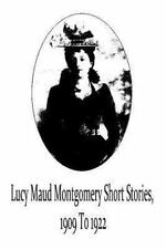 Lucy Maud Montgomery Short Stories, 1909 To 1922 by Lucy Maud Montgomery...