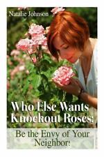 Who Else Wants Knockout Roses? : Be the Envy of Your Neighbor! by Natalie...