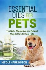 Essential Oils for Pets : The Safe, Alternative, and Natural Way to Care for...
