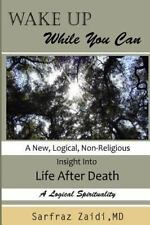 Wake Up While You Can : A New, Logical, Non-religious Insight into Life After.