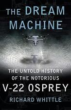 The Dream Machine: The Untold History of the Notorious V-22 Osprey by Whittle,