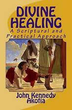 NEW Divine Healing: A Scriptural and Practical Approach by John Kennedy Akotia