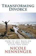 Transforming Divorce : How to Get Back on Track and Create a Life You Love by...
