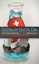 To Die or Not to Die: Ten Tricks to Getting Better Medical Care: By Cook, Judy