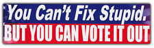 Bumper Sticker: You Can't Fix Stupid, But You Can Vote It Out Political Opinion