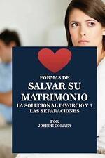Formas de Salvar Su Matrimonio : La Solucion Al Divorcio y a Las Separaciones...