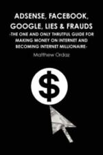 Adsense, Facebook, Google, Lies & Frauds -The One And Only Truthful Guide For...
