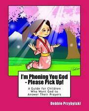 I'm Phoning You God - Please Pick Up! : A Guide for Children Who Want God to...