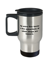 My Wire Fox Terrier is the smartest funny spill proof travel mug for women or me