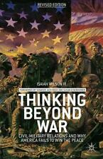 Thinking Beyond War: Civil-Military Relations and Why America Fails to Win the P