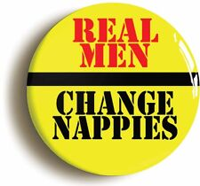 REAL MEN CHANGE NAPPIES BADGE BUTTON PIN (1inch/25mm) DAD & MUM TO BE NEW BABY