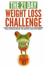 The 21-Day Weight Loss Challenge : A Deep and No BS Step-By-step Approach to...