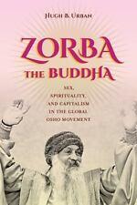 Zorba the Buddha : Sex, Spirituality, and Capitalism in the Global Osho...