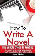 How To Write A Novel: The Simple Steps To Writing - How To Write Fiction, Creati