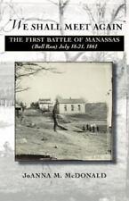We Shall Meet Again : The First Battle of Manassas (Bull Run), July 18-21,...
