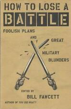 NEW How to Lose a Battle: Foolish Plans and Great Military Blunders Bill Fawcett