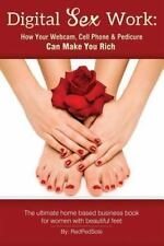 Digital Sex Work : How Your Webcam, Cell Phone and Pedicure Can Make You Rich...