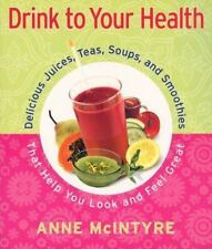 Drink to Your Health: Delicious Juices, Teas, Soups, and Smoothies That Help You