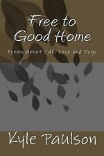 Free to Good Home : Poems about Life, Love and Dogs by Kyle Paulson (2011,...