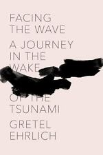 New!  Facing the Wave : A Journey in the Wake of the Tsunami by Gretel Ehrlich