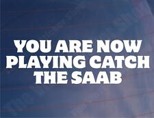 YOU ARE NOW PLAYING CATCH THE SAAB Funny Car/Window/Bumper Sticker/Decal
