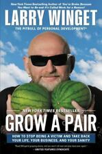Grow a Pair : How to Stop Being a Victim and Take Back Your Life, Your Business,