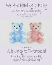 We Are Having a Baby and a Journey to Parenthood : A Love Story in Haiku...
