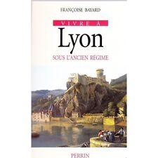 VIVRE A LYON sous l'ancien régime par Françoise BAYARD Vie quotidienne lyonnaise