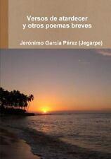 Versos de Atardecer y Otros Poemas Breves by Jeronimo Garcia Perez (Jegarpe)...
