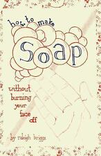 Diy: How to Make Soap : Without Burning Your Face Off by Raleigh Briggs...