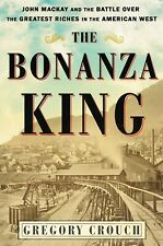 The Bonanza King: John Mackay & the Battle over the Greatest Riches in the West