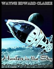 HUNTERS IN THE SKY: BOOK TWO OF THE RATIONAL FUTURE By Wayne Edward Clarke *NEW*