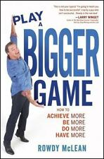 Play A Bigger Game!: Achieve More! Be More! Do More! Have More!, McLean, Rowdy,