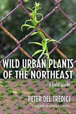 Wild Urban Plants of the Northeast: A Field Guide: By Peter Del Tredici