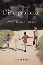 The Disappearance : A Novel Based on A True Crime by David H. Hanks (2007,...